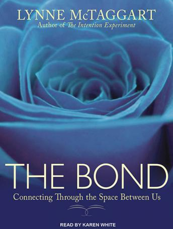 Bond: Connecting Through the Space Between Us, Lynne McTaggart