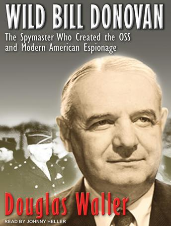 Wild Bill Donovan: The Spymaster Who Created the OSS and Modern American Espionage, Douglas Waller