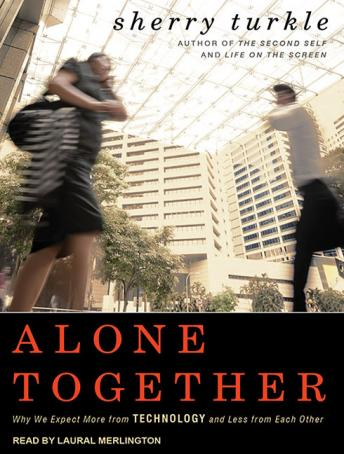 Alone Together: Why We Expect More from Technology and Less from Each Other details