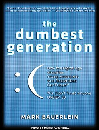 Dumbest Generation: How the Digital Age Stupefies Young Americans and Jeopardizes Our Future (Or, Don't Trust Anyone Under 30), Mark Bauerlein