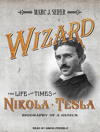 Download Wizard: The Life and Times of Nikola Tesla: Biography of a Genius by Marc J. Seifer
