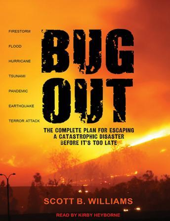 Bug Out: The Complete Plan for Escaping a Catastrophic Disaster Before It's Too Late, Scott B. Williams