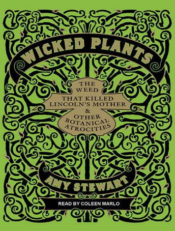 Wicked Plants: The Weed That Killed Lincoln's Mother and Other Botanical Atrocities, Amy Stewart