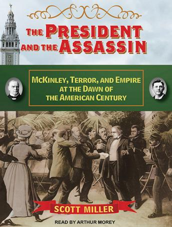 President and the Assassin: McKinley, Terror, and Empire at the Dawn of the American Century, Scott Miller