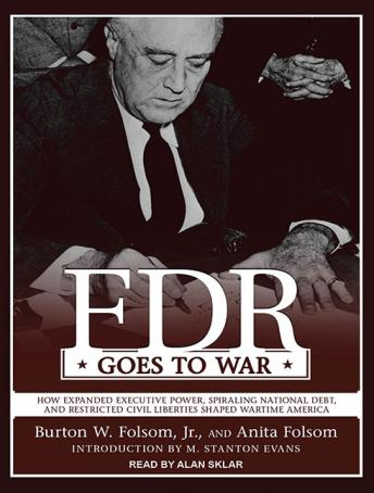 FDR Goes to War: How Expanded Executive Power, Spiraling National Debt, and Restricted Civil Liberties Shaped Wartime America, Anita Folsom