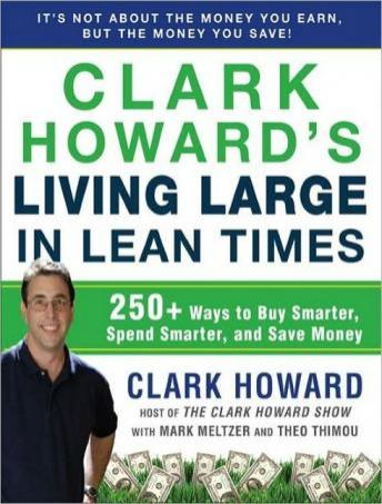 Clark Howard's Living Large in Lean Times: 250+ Ways to Buy Smarter, Spend Smarter, and Save Money, Theo Thimou, Mark Meltzer, Clark Howard