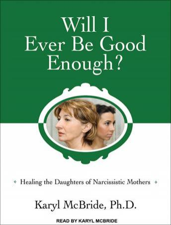 Will I Ever Be Good Enough?: Healing the Daughters of Narcissistic Mothers, Karyl Mcbride, Ph.D.