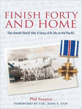 Finish Forty and Home: The Untold World War II Story of B-24s in the Pacific, Phil Scearce