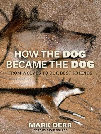 How the Dog Became the Dog: From Wolves to Our Best Friends, Mark Derr