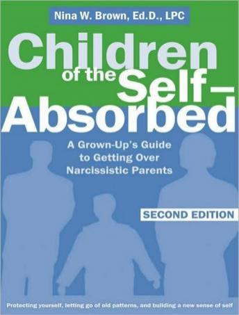 Children of the Self-Absorbed: A Grown-Up's Guide to Getting Over Narcissistic Parents, Nina W. Brown