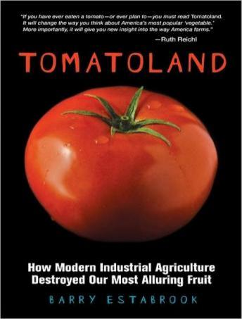 Tomatoland: How Modern Industrial Agriculture Destroyed Our Most Alluring Fruit, Barry Estabrook