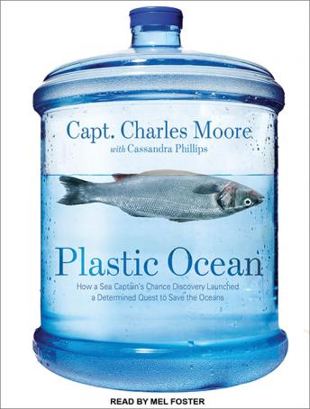 Plastic Ocean: How a Sea Captain's Chance Discovery Launched a Determined Quest to Save the Oceans, Capt. Charles Moore, Cassandra Phillips