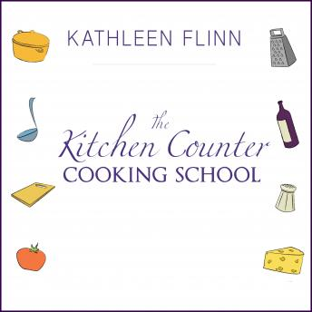 Kitchen Counter Cooking School: How A Few Simple Lessons Transformed Nine Culinary Novices into Fearless Home Cooks, Kathleen Flinn