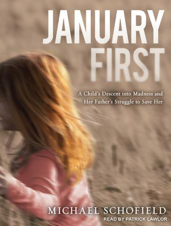 January First: A Child's Descent into Madness and Her Father's Struggle to Save Her, Michael Schofield