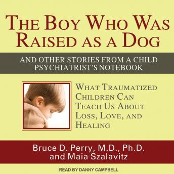 Boy Who Was Raised as a Dog: And Other Stories from a Child Psychiatrist's Notebook: What Traumatized Children Can Teach Us about Loss, Love, and, Maia Szalavita, Bruce Duncan Perry