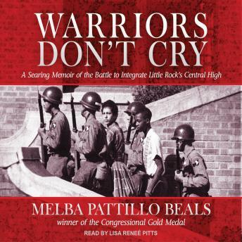 Warriors Don't Cry: A Searing Memoir of the Battle to Integrate Little Rock's Central High, Melba Pattillo Beals