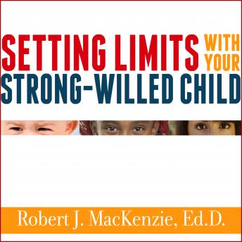 Setting Limits with Your Strong-Willed Child: Eliminating Conflict by Establishing Clear, Firm, and Respectful Boundaries, Robert J. MacKenzie Ed.D.