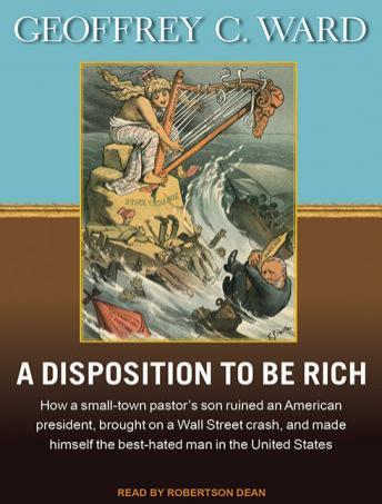 Disposition to Be Rich: How a Small-Town Pastor's Son Ruined an American President, Brought on a Wall Street Crash, and Made Himself the Best-Hated Man in the United States, Geoffrey C. Ward