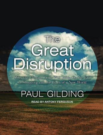 Great Disruption: Why the Climate Crisis Will Bring On the End of Shopping and the Birth of a New World, Paul Gilding