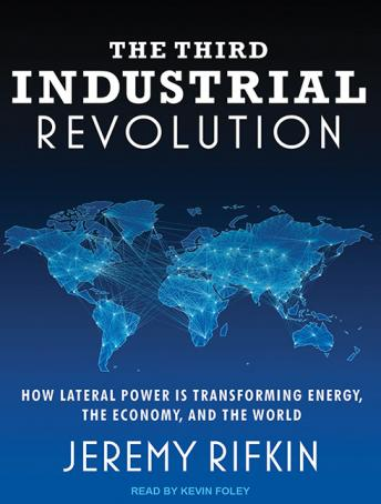 Download Third Industrial Revolution: How Lateral Power Is Transforming Energy, the Economy, and the World by Jeremy Rifkin