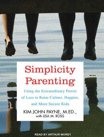 Download Simplicity Parenting: Using the Extraordinary Power of Less to Raise Calmer, Happier, and More Secure Kids by Kim John Payne, Lisa M. Ross
