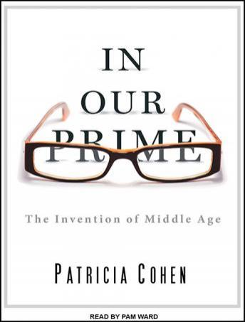 In Our Prime: The Invention of Middle Age, Patricia Cohen