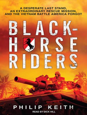 Blackhorse Riders: A Desperate Last Stand, an Extraordinary Rescue Mission, and the Vietnam Battle America Forgot, Philip Keith