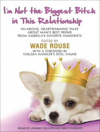 I'm Not the Biggest Bitch in This Relationship: Hilarious, Heartwarming Tales About Man's Best Friend from America's Favorite Humorists, Wade Rouse