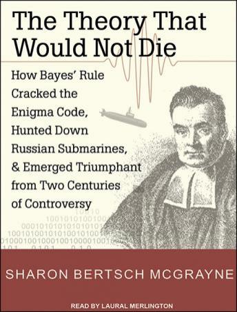 Theory That Would Not Die: How Bayes' Rule Cracked the Enigma Code, Hunted Down Russian Submarines, and Emerged Triumphant from Two Centuries of Controversy, Sharon Bertsch McGrayne