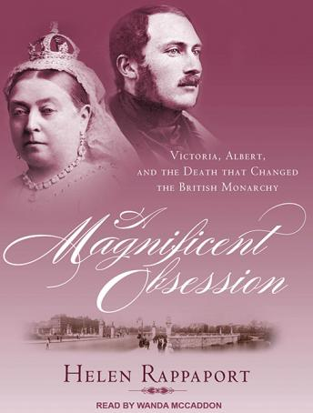 Magnificent Obsession: Victoria, Albert, and the Death That Changed the British Monarchy, Helen Rappaport
