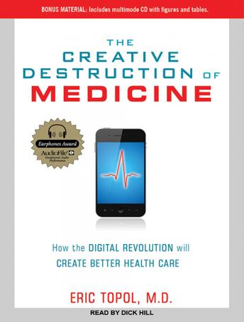 Creative Destruction of Medicine: How the Digital Revolution Will Create Better Health Care, Eric Topol, MD