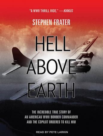Hell Above Earth: The Incredible True Story of an American WWII Bomber Commander and the Copilot Ordered to Kill Him, Stephen Frater