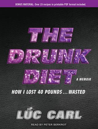 Drunk Diet: How I Lost 40 Pounds...Wasted, A Memoir, Lüc Carl