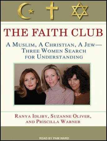 Faith Club: A Muslim, A Christian, A Jew---Three Women Search for Understanding, Priscilla Warner, Suzanne Oliver, Ranya Idliby