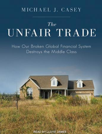 Unfair Trade: How Our Broken Global Financial System Destroys the Middle Class, Michael J. Casey