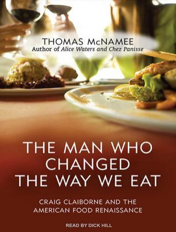 The Man Who Changed the Way We Eat: Craig Claiborne and the American Food Renaissance, Thomas McNamee