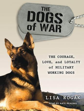 Dogs of War: The Courage, Love, and Loyalty of Military Working Dogs, Lisa Rogak