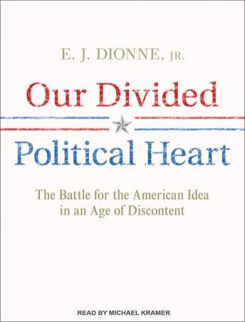 Download Our Divided Political Heart: The Battle for the American Idea in an Age of Discontent by E. J. Dionne Jr.