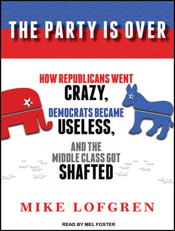 Party Is Over: How Republicans Went Crazy, Democrats Became Useless, and the Middle Class Got Shafted, Mike Lofgren