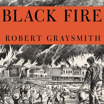 Black Fire: The True Story of the Original Tom Sawyer---and of the Mysterious Fires That Baptized Gold Rush-Era San Francisco, Robert Graysmith