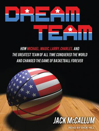 Download Dream Team: How Michael, Magic, Larry, Charles, and the Greatest Team of All Time Conquered the World and Changed the Game of Basketball Forever by Jack McCallum