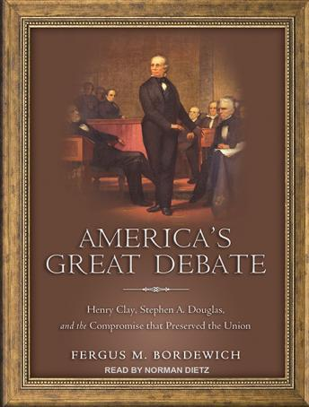 America's Great Debate: Henry Clay, Stephen A. Douglas, and the Compromise That Preserved the Union, Fergus M. Bordewich