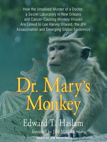 Dr. Mary's Monkey: How the Unsolved Murder of a Doctor, a Secret Laboratory in New Orleans and Cancer-Causing Monkey Viruses Are Linked to Lee Harvey Oswald, the JFK Assassination and Emerging Global , Edward T. Haslam