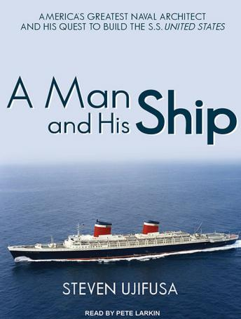 Man and His Ship: America's Greatest Naval Architect and His Quest to Build the S.S. United States, Steven Ujifusa