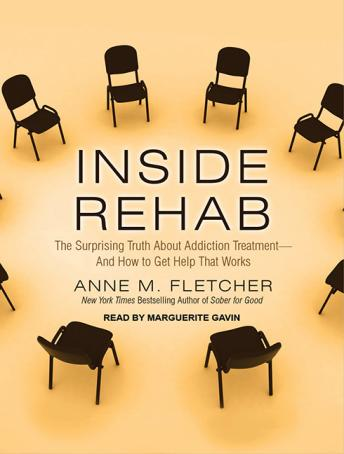 Inside Rehab: The Surprising Truth about Addiction Treatment---and How to Get Help That Works, Anne M. Fletcher