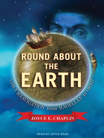Round About the Earth: Circumnavigation from Magellan to Orbit, Joyce E. Chaplin
