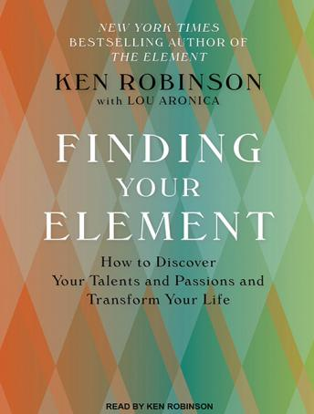 Finding Your Element: How to Discover Your Talents and Passions and Transform Your Life, Ken Robinson, Ph.D., Lou Aronica