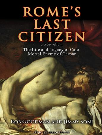 Rome's Last Citizen: The Life and Legacy of Cato, Mortal Enemy of Caesar, Jimmy Soni, Rob Goodman
