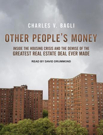 Download Other People's Money: Inside the Housing Crisis and the Demise of the Greatest Real Estate Deal Ever Made by Charles V. Bagli