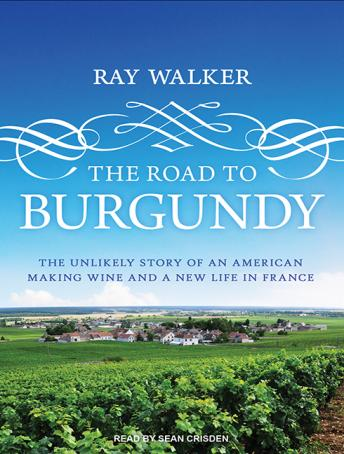 Download Road to Burgundy: The Unlikely Story of an American Making Wine and a New Life in France by Ray Walker